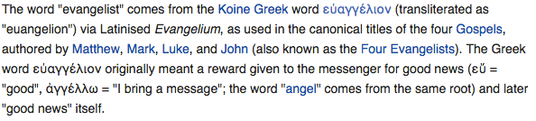"The word ""evangelist"" comes from the Koine Greek word εὐαγγέλιον (transliterated as ""euangelion"") via Latinised Evangelium, as used in the canonical titles of the four Gospels, authored by Matthew, Mark, Luke, and John (also known as the Four Evangelists). The Greek word εὐαγγέλιον originally meant a reward given to the messenger for good news (εὔ = ""good"", ἀγγέλλω = ""I bring a message""; the word ""angel"" comes from the same root) and later ""good news"" itself."