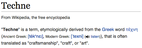 """Techne"" is a term, etymologically derived from the Greek word τέχνη (Ancient Greek: [tékʰnɛː], Modern Greek: [ˈtexni] ( listen)), that is often translated as ""craftsmanship"", ""craft"", or ""art""."
